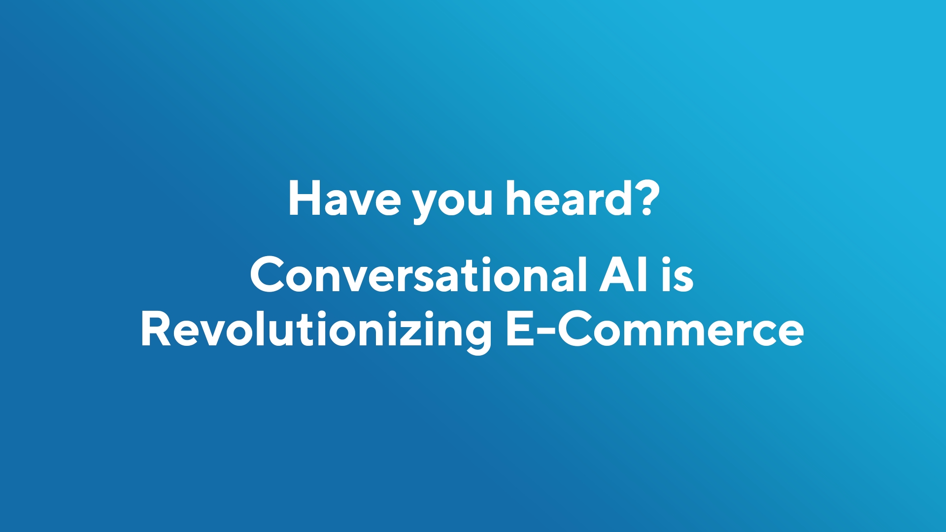 Have You Heard? Conversational AI is Revolutionizing e-Commerce